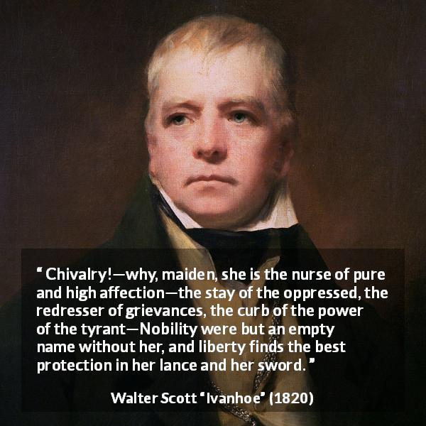 "Walter Scott about nobility (""Ivanhoe"", 1820) - Chivalry!—why, maiden, she is the nurse of pure and high affection—the stay of the oppressed, the redresser of grievances, the curb of the power of the tyrant—Nobility were but an empty name without her, and liberty finds the best protection in her lance and her sword."
