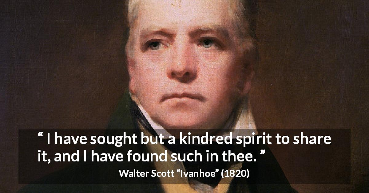 "Walter Scott about sharing (""Ivanhoe"", 1820) - I have sought but a kindred spirit to share it, and I have found such in thee."