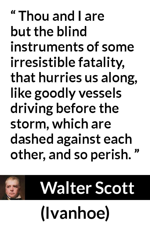 "Walter Scott about storm (""Ivanhoe"", 1820) - Thou and I are but the blind instruments of some irresistible fatality, that hurries us along, like goodly vessels driving before the storm, which are dashed against each other, and so perish."