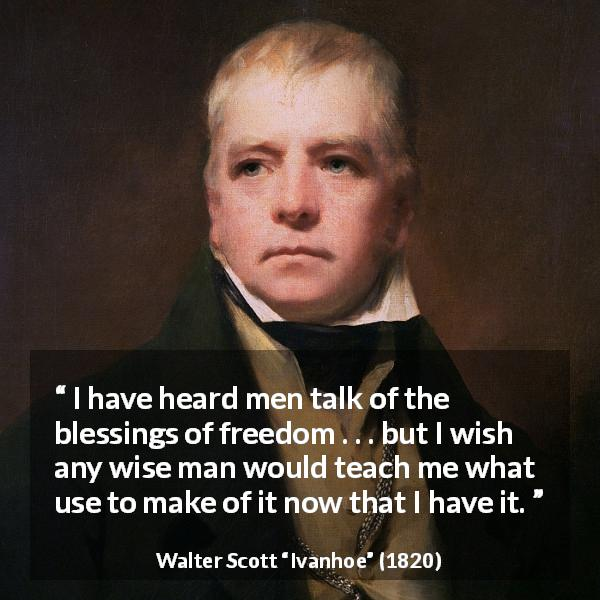 "Walter Scott about wisdom (""Ivanhoe"", 1820) - I have heard men talk of the blessings of freedom . . . but I wish any wise man would teach me what use to make of it now that I have it."