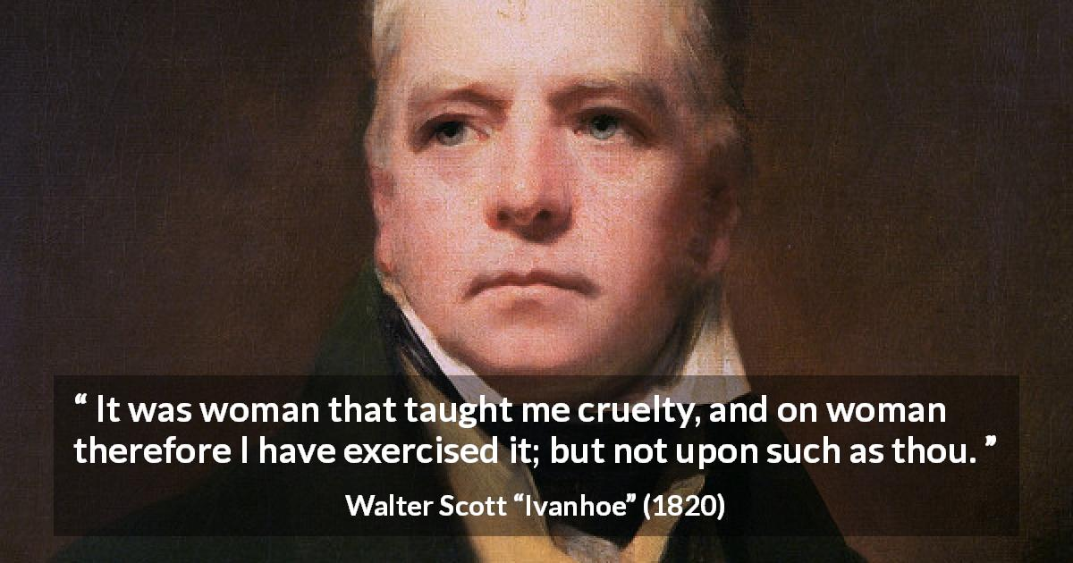 "Walter Scott about woman (""Ivanhoe"", 1820) - It was woman that taught me cruelty, and on woman therefore I have exercised it; but not upon such as thou."