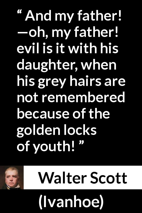 Walter Scott quote about youth from Ivanhoe (1820) - And my father! —oh, my father! evil is it with his daughter, when his grey hairs are not remembered because of the golden locks of youth!