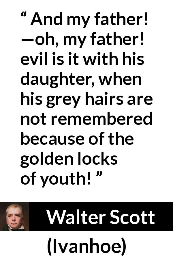"Walter Scott about youth (""Ivanhoe"", 1820) - And my father! —oh, my father! evil is it with his daughter, when his grey hairs are not remembered because of the golden locks of youth!"