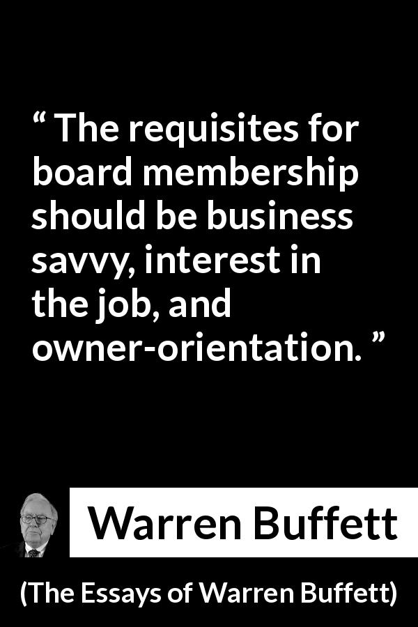 "Warren Buffett about business (""The Essays of Warren Buffett"", 1997) - The requisites for board membership should be business savvy, interest in the job, and owner-orientation."