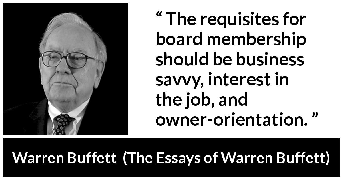 Warren Buffett - The Essays of Warren Buffett - The requisites for board membership should be business savvy, interest in the job, and owner-orientation.