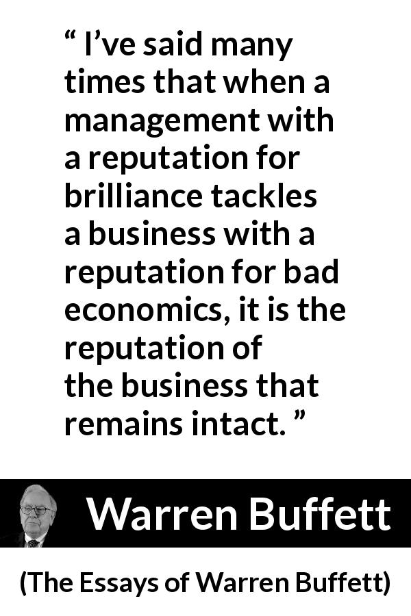 "Warren Buffett about business (""The Essays of Warren Buffett"", 1997) - I've said many times that when a management with a reputation for brilliance tackles a business with a reputation for bad economics, it is the reputation of the business that remains intact."
