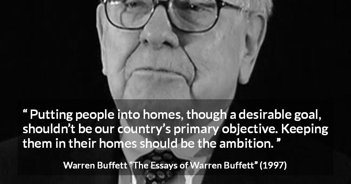 "Warren Buffett about country (""The Essays of Warren Buffett"", 1997) - Putting people into homes, though a desirable goal, shouldn't be our country's primary objective. Keeping them in their homes should be the ambition."