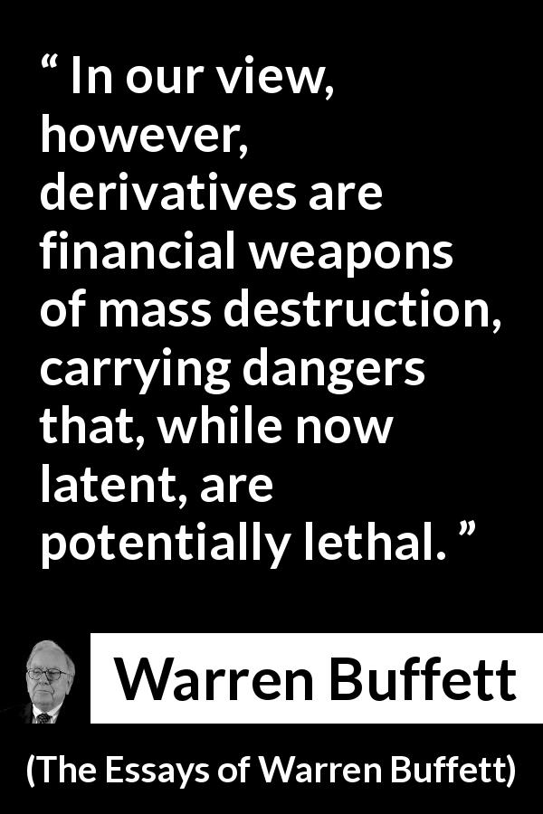 Warren Buffett - The Essays of Warren Buffett - In our view, however, derivatives are financial weapons of mass destruction, carrying dangers that, while now latent, are potentially lethal.