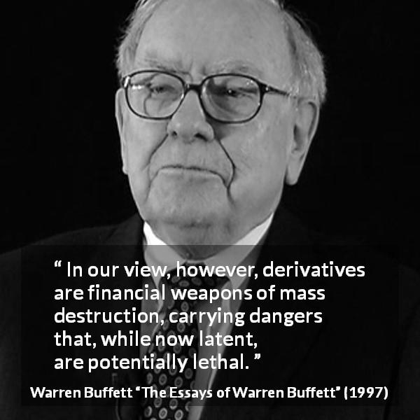Warren Buffett quote about danger from The Essays of Warren Buffett (1997) - In our view, however, derivatives are financial weapons of mass destruction, carrying dangers that, while now latent, are potentially lethal.