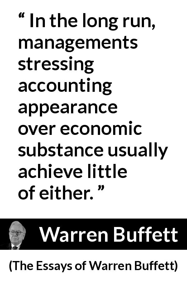 Warren Buffett - The Essays of Warren Buffett - In the long run, managements stressing accounting appearance over economic substance usually achieve little of either.