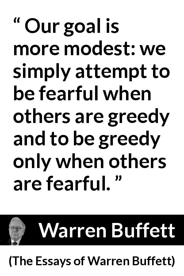 Warren Buffett - The Essays of Warren Buffett - Our goal is more modest: we simply attempt to be fearful when others are greedy and to be greedy only when others are fearful.