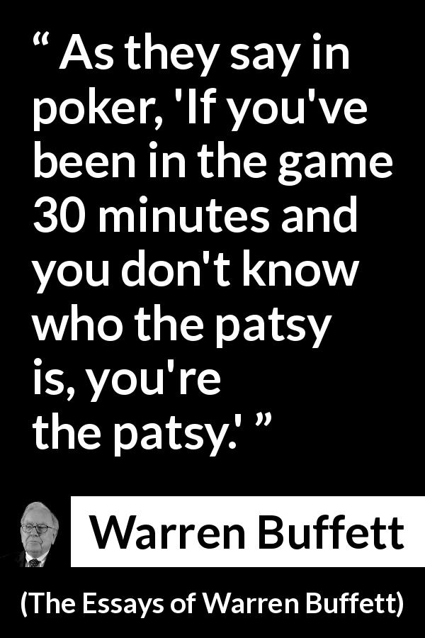 "Warren Buffett about fool (""The Essays of Warren Buffett"", 1997) - As they say in poker, 'If you've been in the game 30 minutes and you don't know who the patsy is, you're the patsy.'"