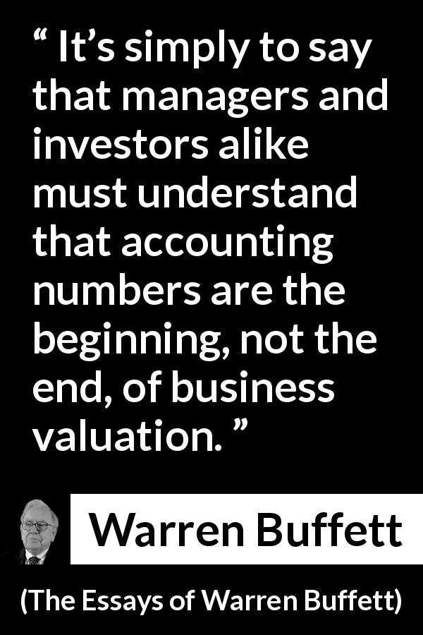Warren Buffett - The Essays of Warren Buffett - It's simply to say that managers and investors alike must understand that accounting numbers are the beginning, not the end, of business valuation.