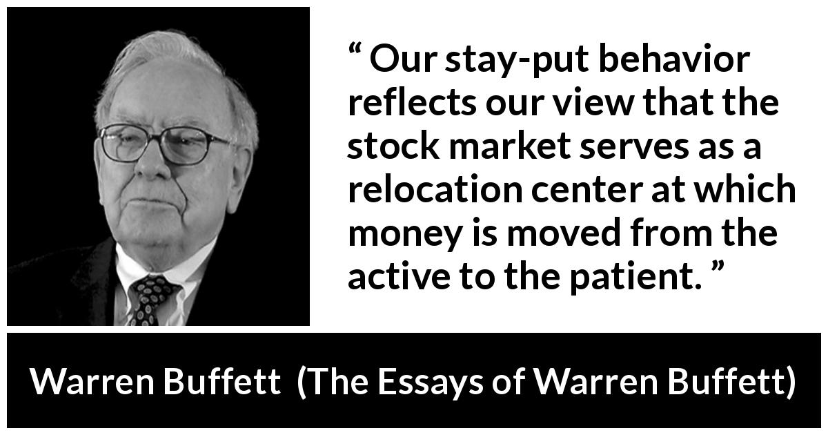 "Warren Buffett about patience (""The Essays of Warren Buffett"", 1997) - Our stay-put behavior reflects our view that the stock market serves as a relocation center at which money is moved from the active to the patient."