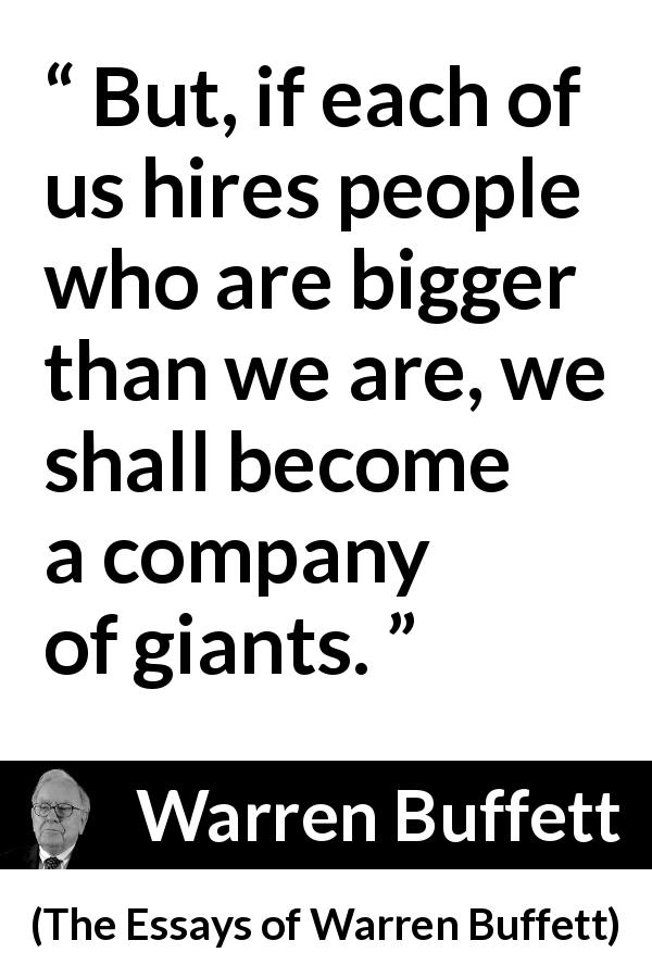 Warren Buffett quote about quality from The Essays of Warren Buffett (1997) - But, if each of us hires people who are bigger than we are, we shall become a company of giants.