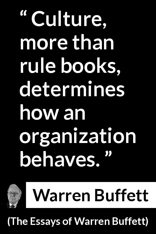 Warren Buffett quote about rule from The Essays of Warren Buffett (1997) - Culture, more than rule books, determines how an organization behaves.