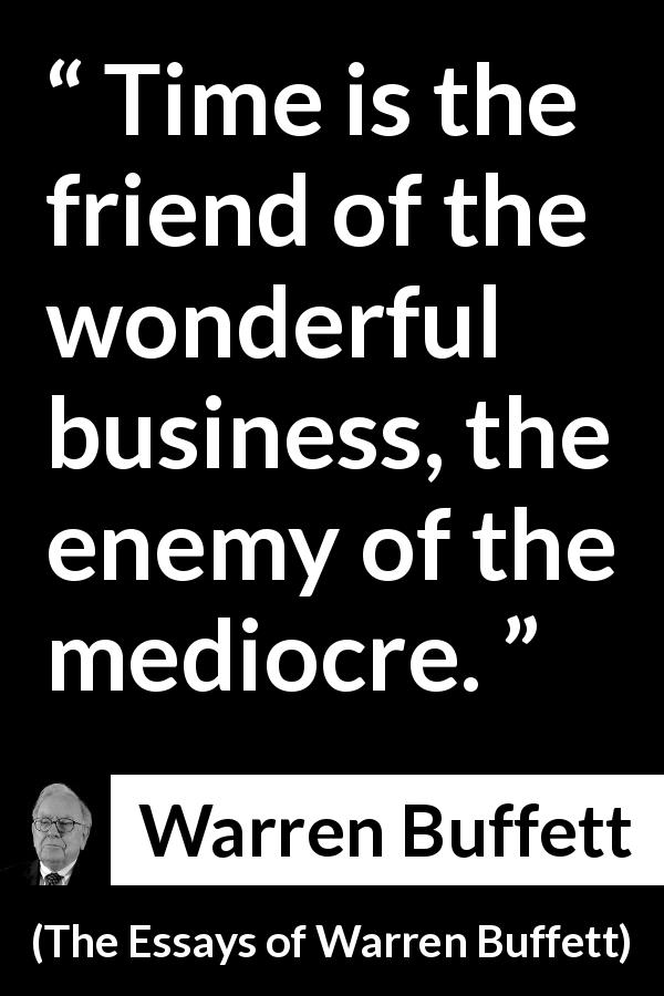 Warren Buffett quote about time from The Essays of Warren Buffett (1997) - Time is the friend of the wonderful business, the enemy of the mediocre.