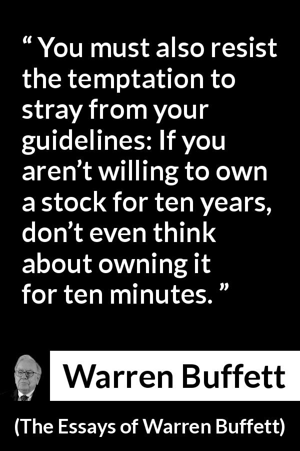 "Warren Buffett about time (""The Essays of Warren Buffett"", 1997) - You must also resist the temptation to stray from your guidelines: If you aren't willing to own a stock for ten years, don't even think about owning it for ten minutes."