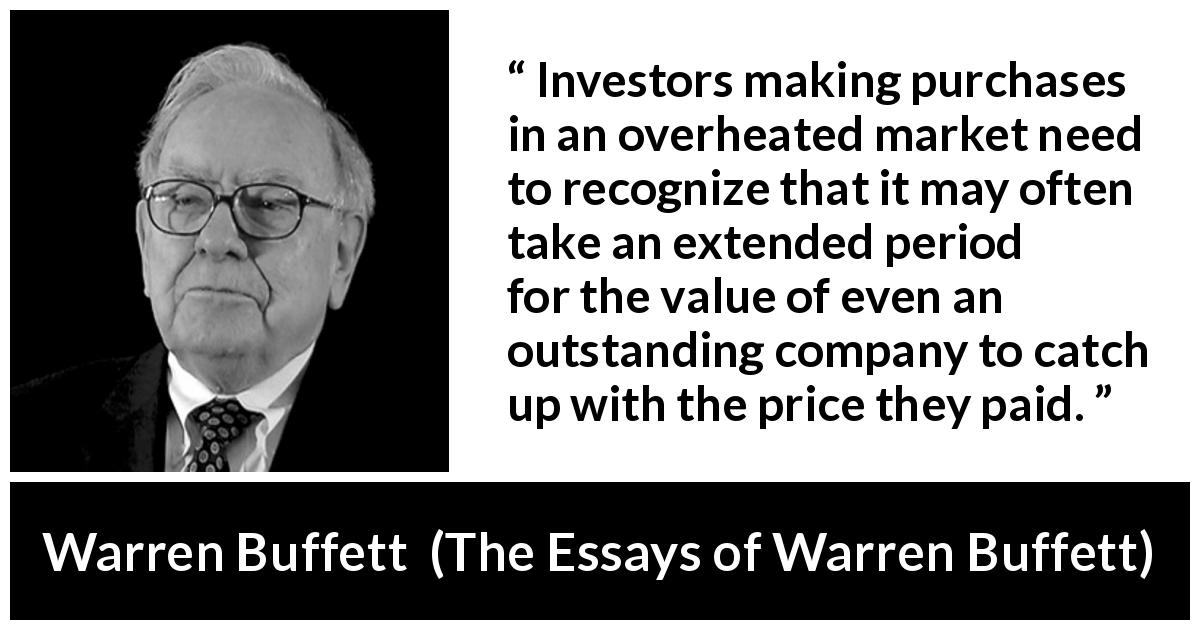 "Warren Buffett about time (""The Essays of Warren Buffett"", 1997) - Investors making purchases in an overheated market need to recognize that it may often take an extended period for the value of even an outstanding company to catch up with the price they paid."