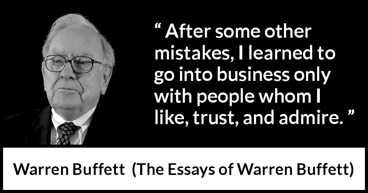 Warren Buffett quote about trust from The Essays of Warren Buffett (1997) - After some other mistakes, I learned to go into business only with people whom I like, trust, and admire.