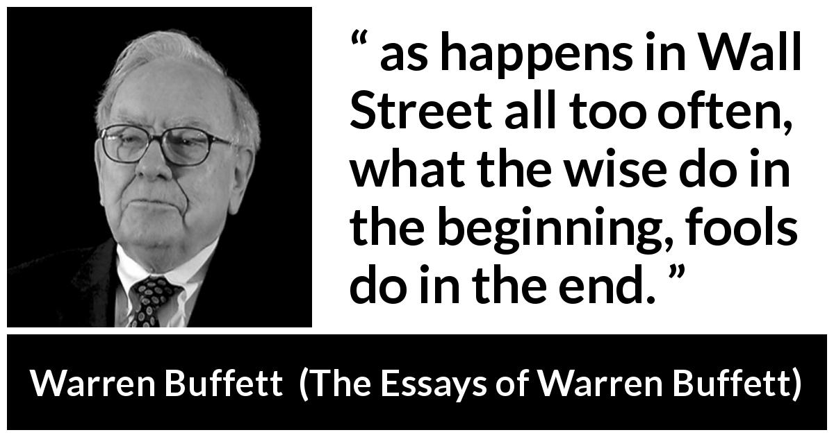 "Warren Buffett about wisdom (""The Essays of Warren Buffett"", 1997) - as happens in Wall Street all too often, what the wise do in the beginning, fools do in the end."