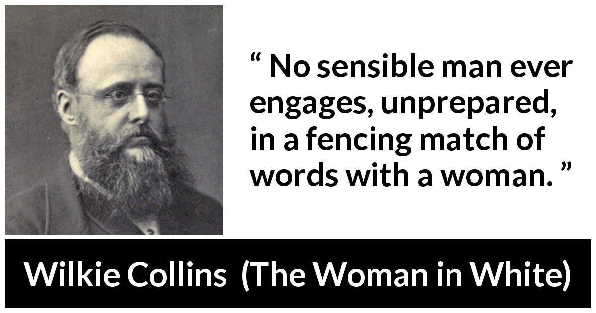 "Wilkie Collins about men (""The Woman in White"", 1859) - No sensible man ever engages, unprepared, in a fencing match of words with a woman."