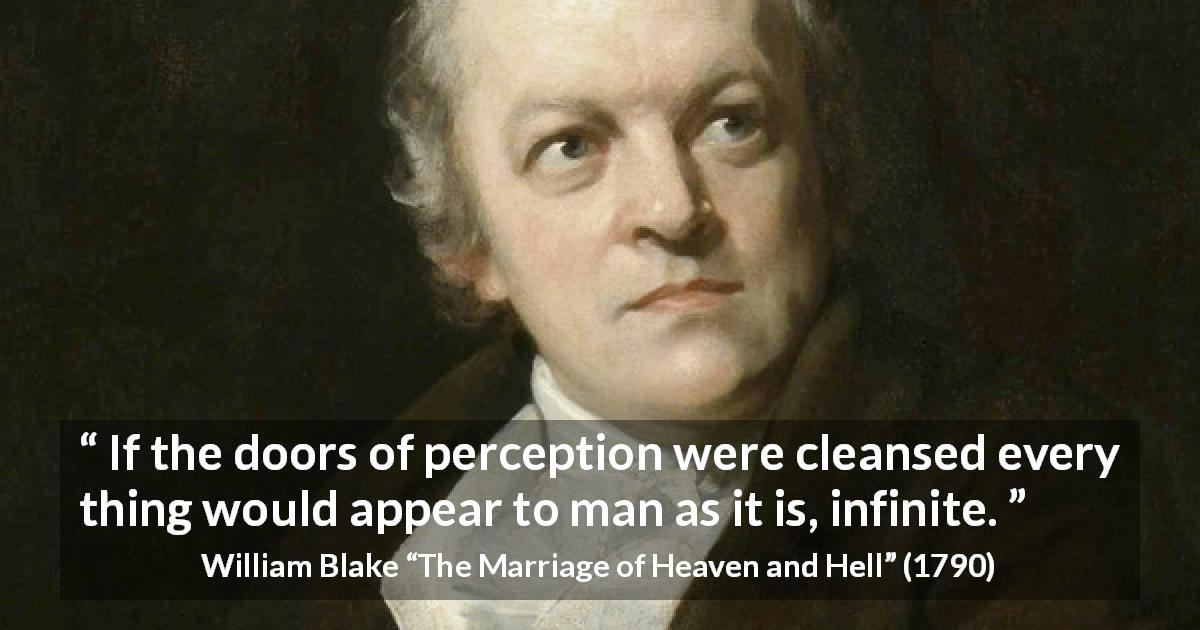 "William Blake about infinity (""The Marriage of Heaven and Hell"", 1790) - If the doors of perception were cleansed every thing would appear to man as it is, infinite."