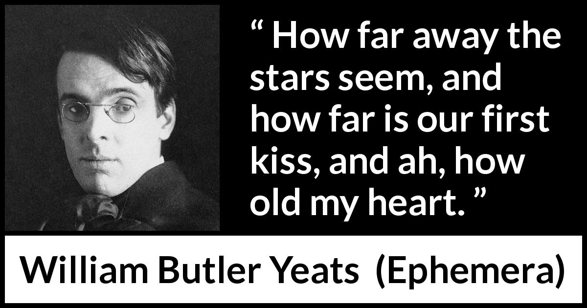 "William Butler Yeats about love (""Ephemera"", 1889) - How far away the stars seem, and how far is our first kiss, and ah, how old my heart."
