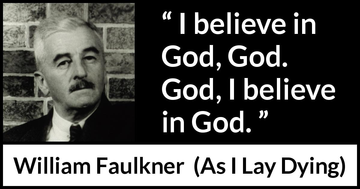 William Faulkner - As I Lay Dying - I believe in God, God. God, I believe in God.