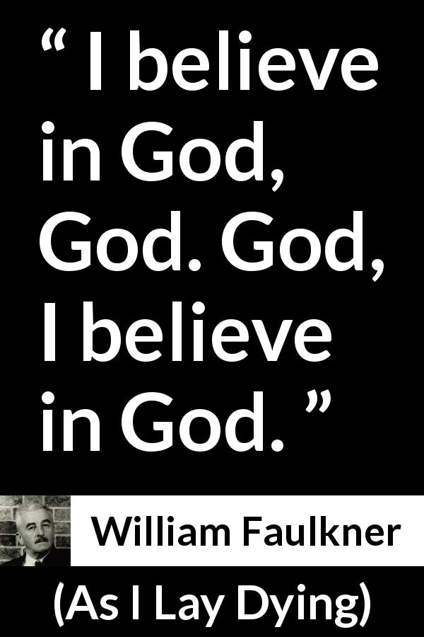 William Faulkner quote about God from As I Lay Dying (1930) - I believe in God, God. God, I believe in God.