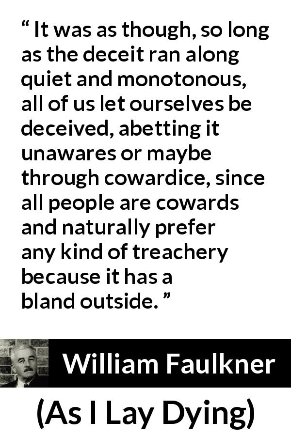 "William Faulkner about betrayal (""As I Lay Dying"", 1930) - It was as though, so long as the deceit ran along quiet and monotonous, all of us let ourselves be deceived, abetting it unawares or maybe through cowardice, since all people are cowards and naturally prefer any kind of treachery because it has a bland outside."