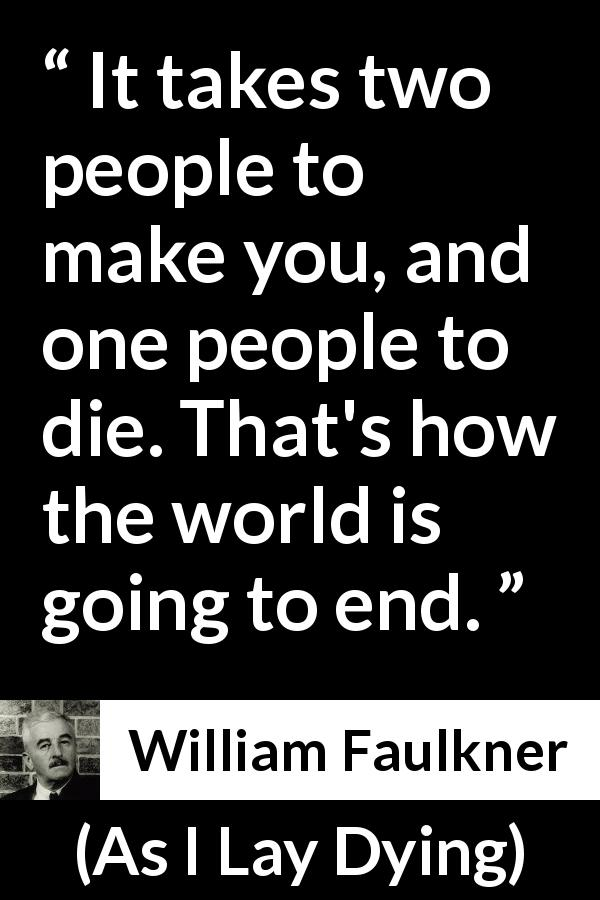 "William Faulkner about death (""As I Lay Dying"", 1930) - It takes two people to make you, and one people to die. That's how the world is going to end."