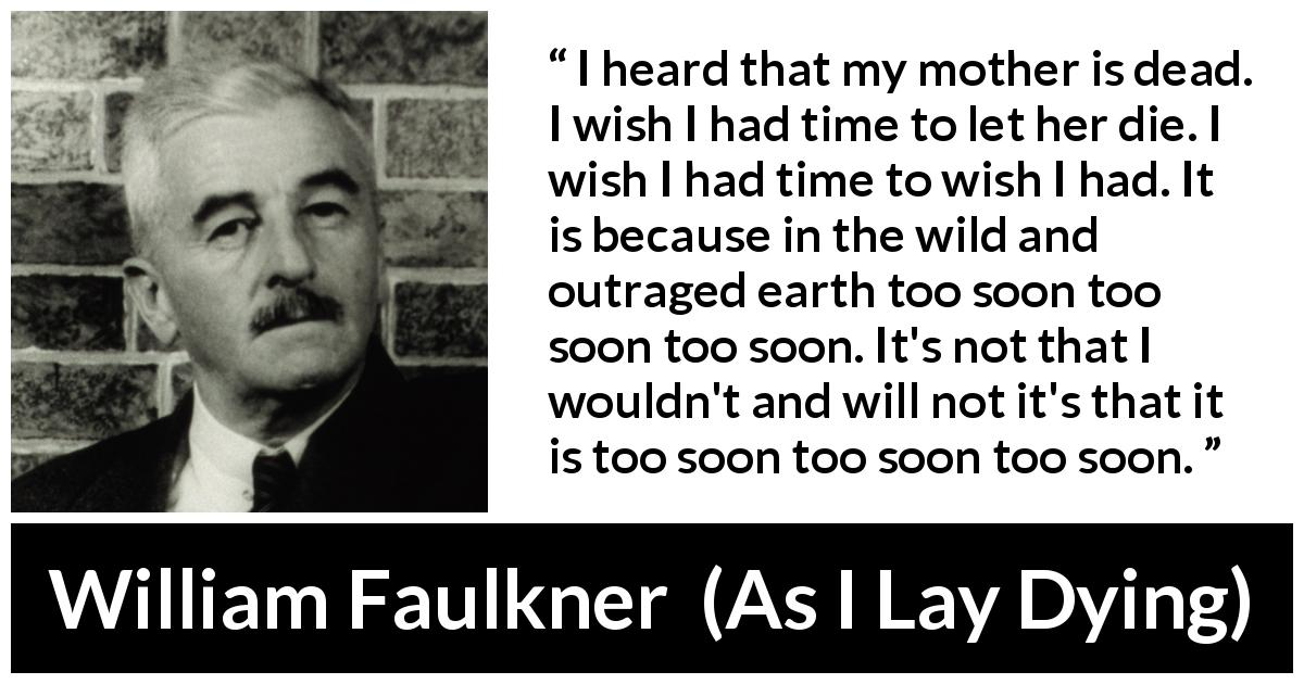 "William Faulkner about death (""As I Lay Dying"", 1930) - I heard that my mother is dead. I wish I had time to let her die. I wish I had time to wish I had. It is because in the wild and outraged earth too soon too soon too soon. It's not that I wouldn't and will not it's that it is too soon too soon too soon."