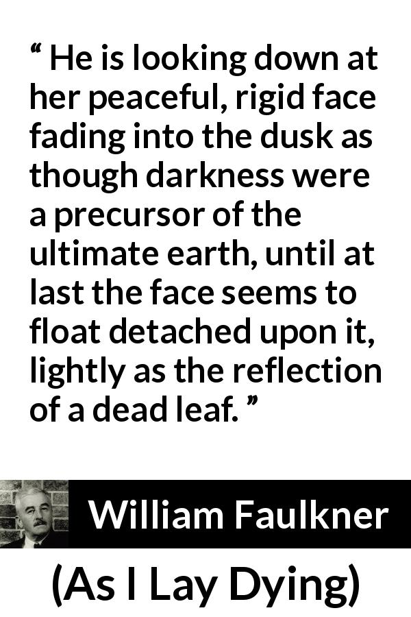 "William Faulkner about face (""As I Lay Dying"", 1930) - He is looking down at her peaceful, rigid face fading into the dusk as though darkness were a precursor of the ultimate earth, until at last the face seems to float detached upon it, lightly as the reflection of a dead leaf."
