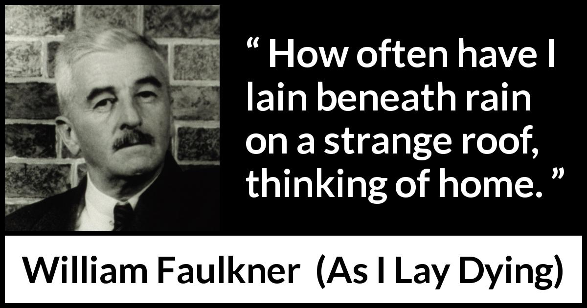 William Faulkner - As I Lay Dying - How often have I lain beneath rain on a strange roof, thinking of home.