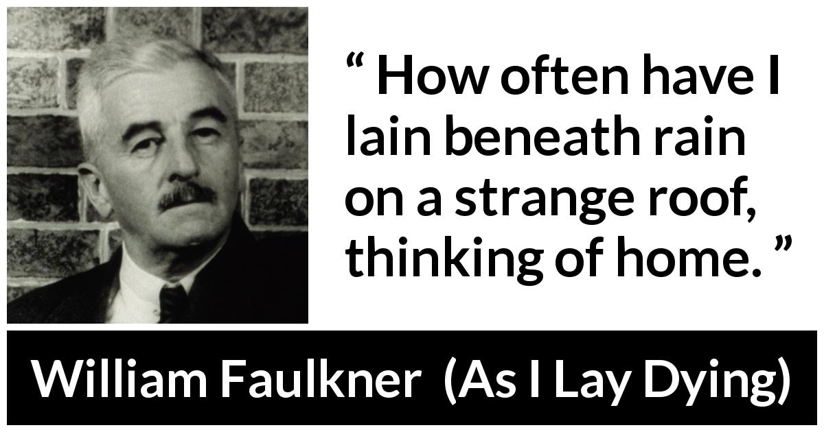 "William Faulkner about home (""As I Lay Dying"", 1930) - How often have I lain beneath rain on a strange roof, thinking of home."