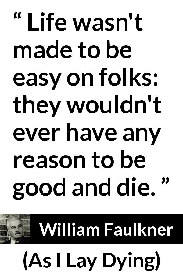 "William Faulkner about life (""As I Lay Dying"", 1930) - Life wasn't made to be easy on folks: they wouldn't ever have any reason to be good and die."