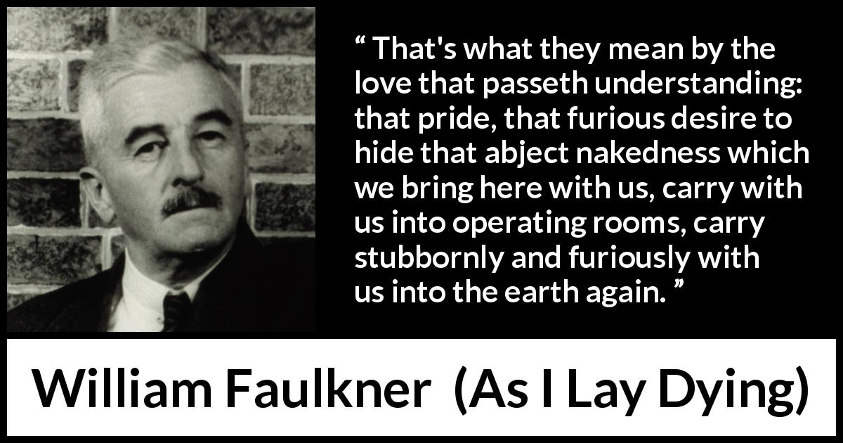 William Faulkner - As I Lay Dying - That's what they mean by the love that passeth understanding: that pride, that furious desire to hide that abject nakedness which we bring here with us, carry with us into operating rooms, carry stubbornly and furiously with us into the earth again.