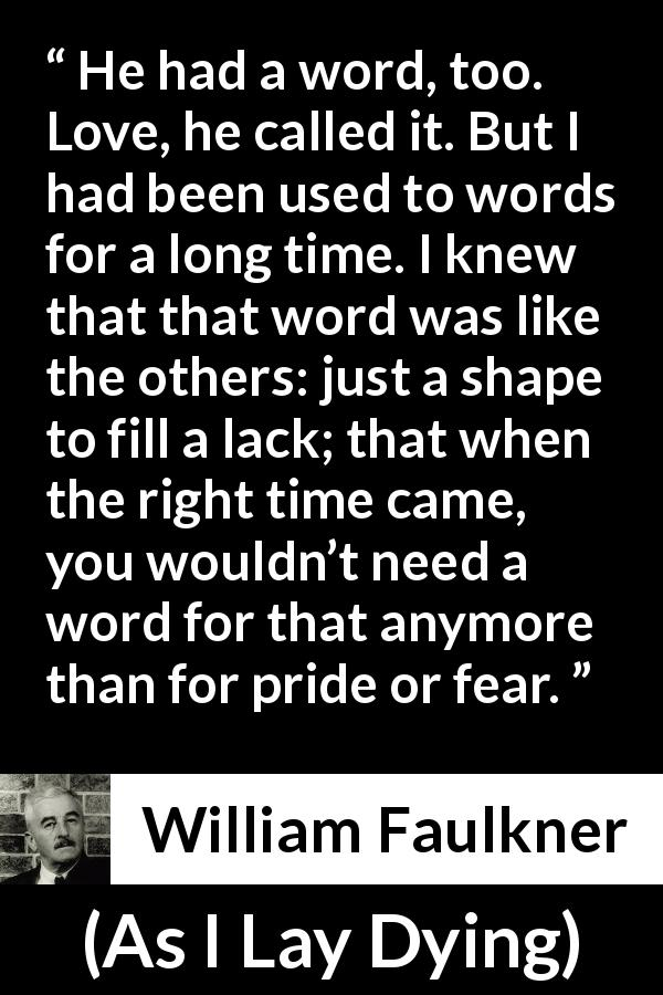 "William Faulkner about love (""As I Lay Dying"", 1930) - He had a word, too. Love, he called it. But I had been used to words for a long time. I knew that that word was like the others: just a shape to fill a lack; that when the right time came, you wouldn't need a word for that anymore than for pride or fear."