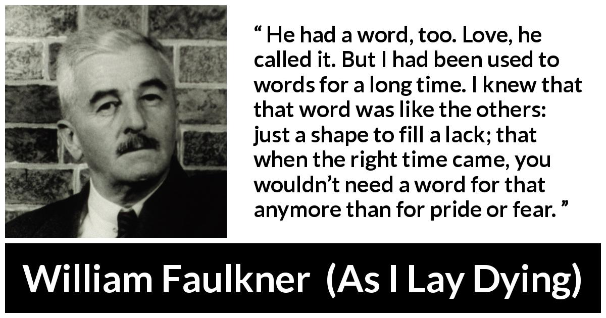 William Faulkner - As I Lay Dying - He had a word, too. Love, he called it. But I had been used to words for a long time. I knew that that word was like the others: just a shape to fill a lack; that when the right time came, you wouldn't need a word for that anymore than for pride or fear.