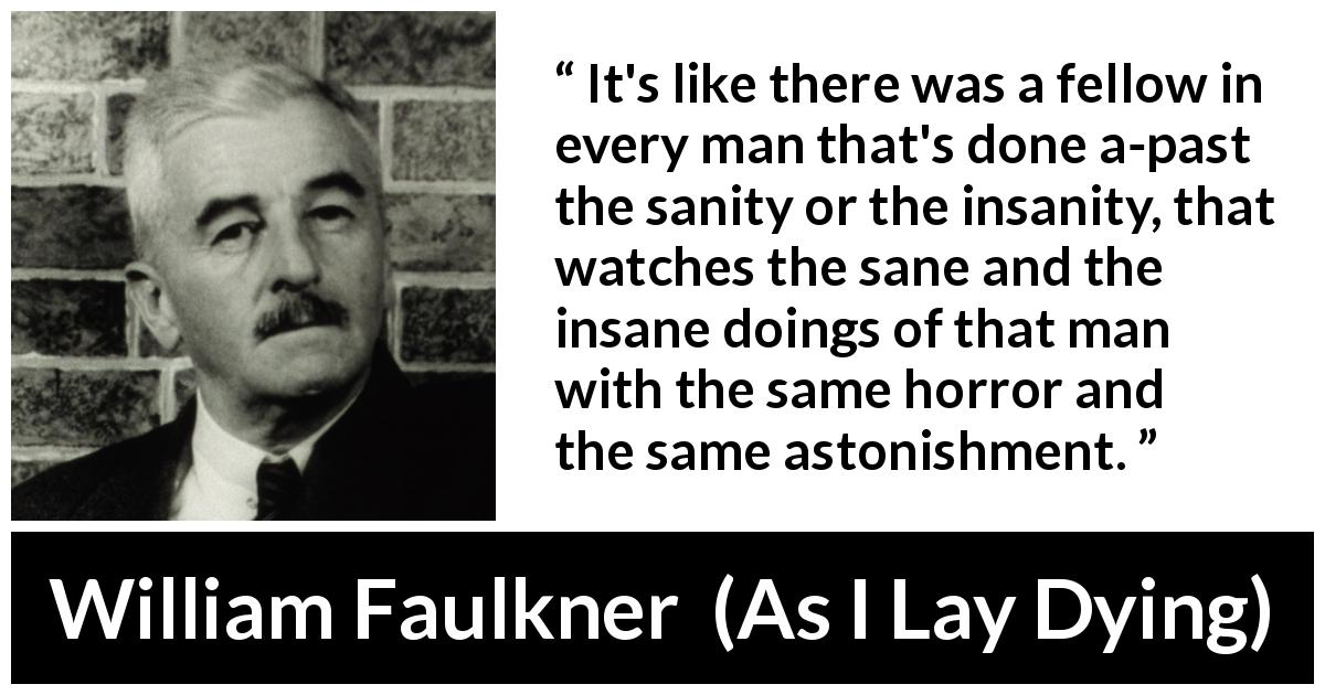 William Faulkner - As I Lay Dying - It's like there was a fellow in every man that's done a-past the sanity or the insanity, that watches the sane and the insane doings of that man with the same horror and the same astonishment.