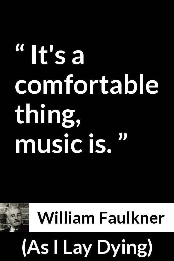 William Faulkner - As I Lay Dying - It's a comfortable thing, music is.