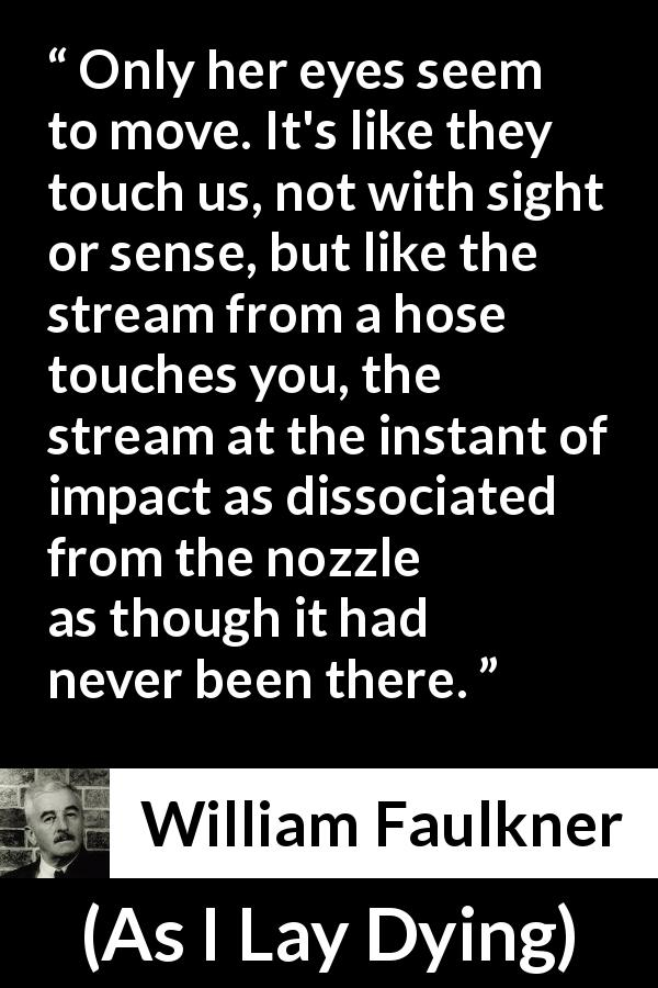 "William Faulkner about sight (""As I Lay Dying"", 1930) - Only her eyes seem to move. It's like they touch us, not with sight or sense, but like the stream from a hose touches you, the stream at the instant of impact as dissociated from the nozzle as though it had never been there."