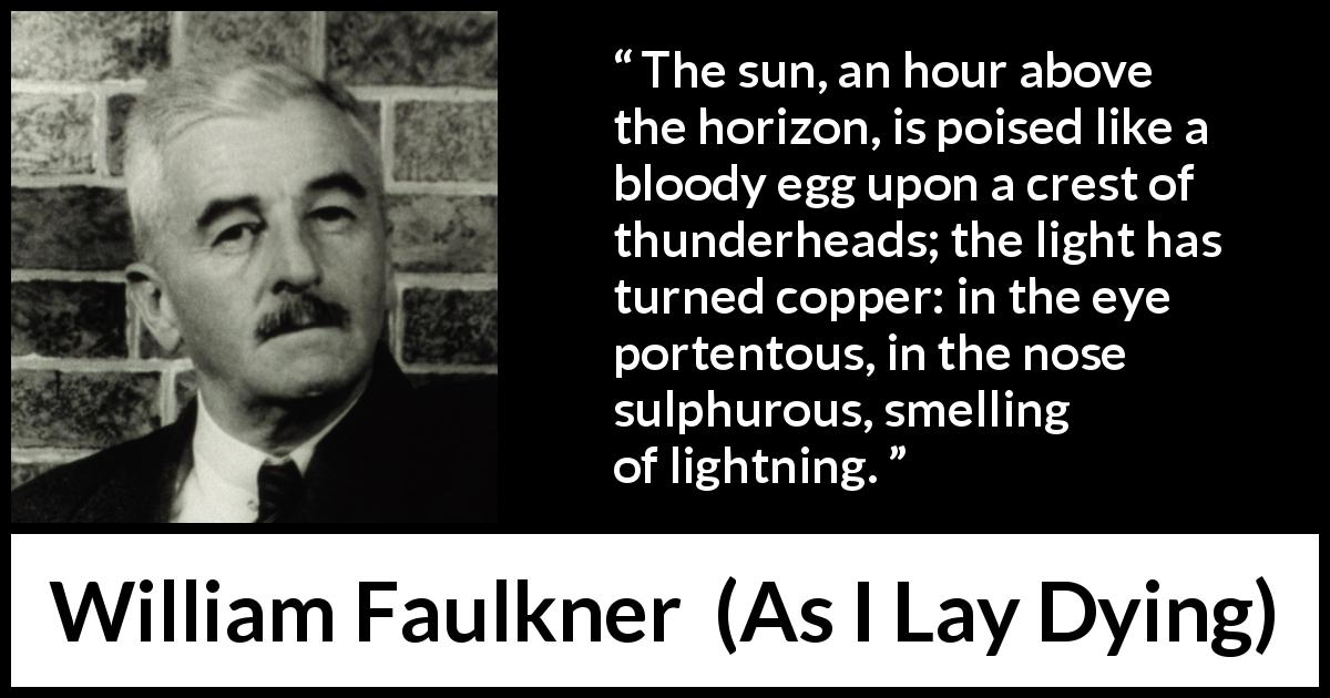 "William Faulkner about sun (""As I Lay Dying"", 1930) - The sun, an hour above the horizon, is poised like a bloody egg upon a crest of thunderheads; the light has turned copper: in the eye portentous, in the nose sulphurous, smelling of lightning."