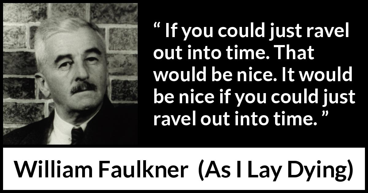William Faulkner - As I Lay Dying - If you could just ravel out into time. That would be nice. It would be nice if you could just ravel out into time.