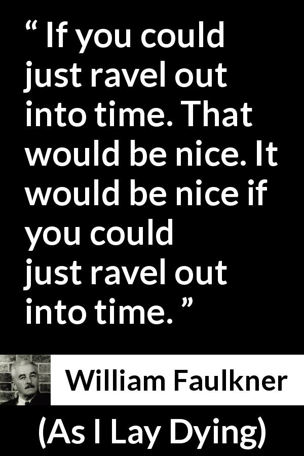 "William Faulkner about time (""As I Lay Dying"", 1930) - If you could just ravel out into time. That would be nice. It would be nice if you could just ravel out into time."