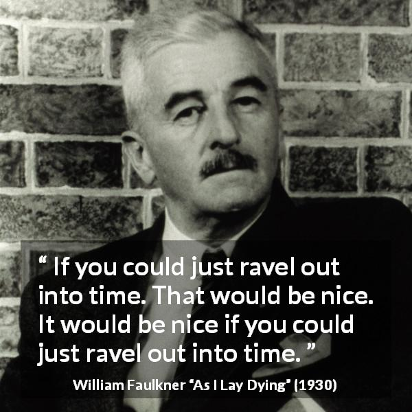 William Faulkner quote about time from As I Lay Dying (1930) - If you could just ravel out into time. That would be nice. It would be nice if you could just ravel out into time.