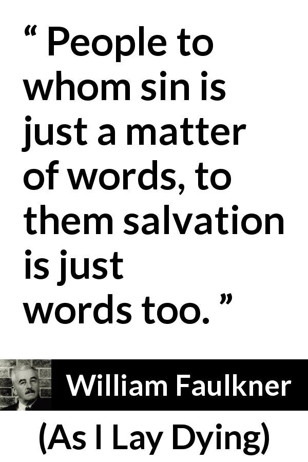 William Faulkner - As I Lay Dying - People to whom sin is just a matter of words, to them salvation is just words too.