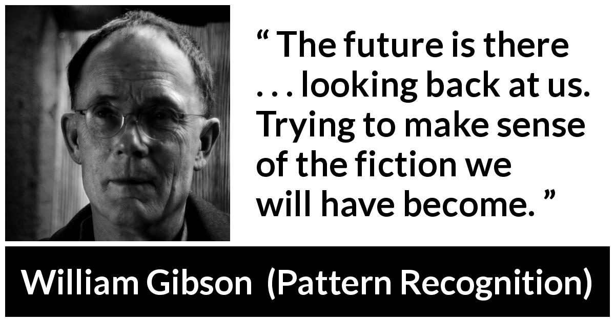 "William Gibson about future (""Pattern Recognition"", 2003) - The future is there . . . looking back at us. Trying to make sense of the fiction we will have become."
