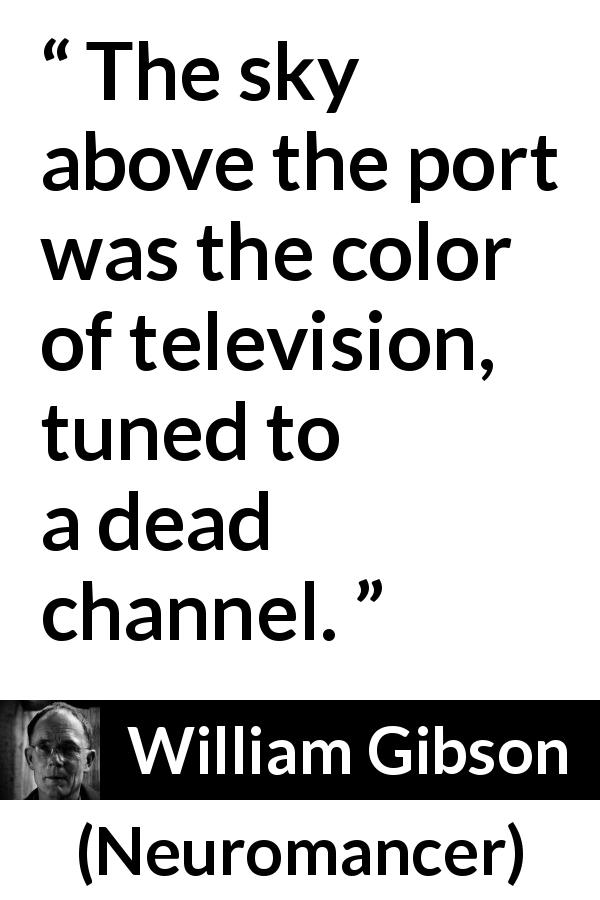 "William Gibson about sky (""Neuromancer"", 1984) - The sky above the port was the color of television, tuned to a dead channel."
